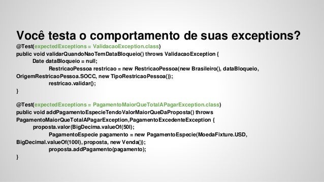 Você testa o comportamento de suas exceptions?  @Test(expectedExceptions = ValidacaoException.class)  public void validarQ...