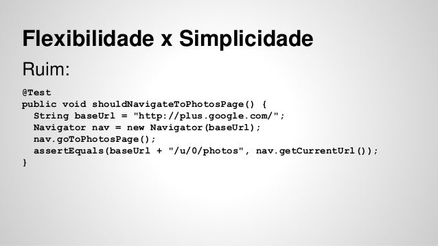 "Flexibilidade x Simplicidade  Ruim:  @Test  public void shouldNavigateToPhotosPage() {  String baseUrl = ""http://plus.goog..."
