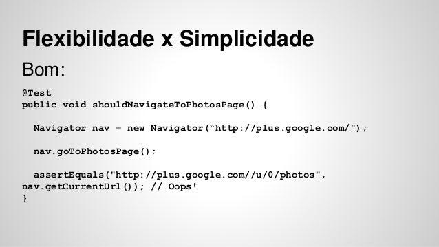 "Flexibilidade x Simplicidade  Bom:  @Test  public void shouldNavigateToPhotosPage() {  Navigator nav = new Navigator(""http..."