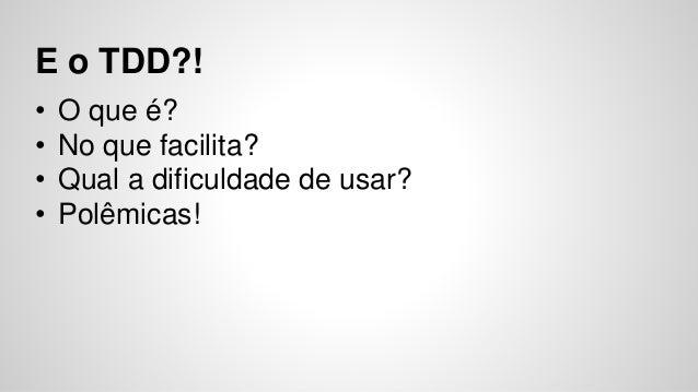 E o TDD?!  • O que é?  • No que facilita?  • Qual a dificuldade de usar?  • Polêmicas!