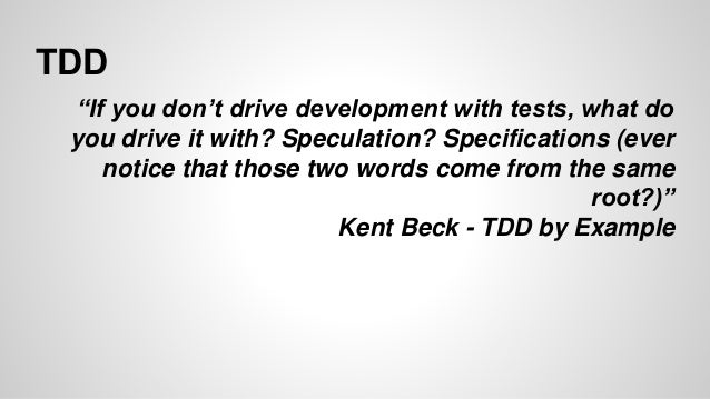 """TDD  """"If you don't drive development with tests, what do  you drive it with? Speculation? Specifications (ever  notice tha..."""
