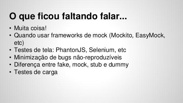 O que ficou faltando falar...  • Muita coisa!  • Quando usar frameworks de mock (Mockito, EasyMock,  etc)  • Testes de tel...