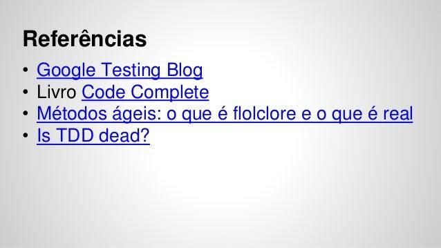 Referências  • Google Testing Blog  • Livro Code Complete  • Métodos ágeis: o que é flolclore e o que é real  • Is TDD dea...