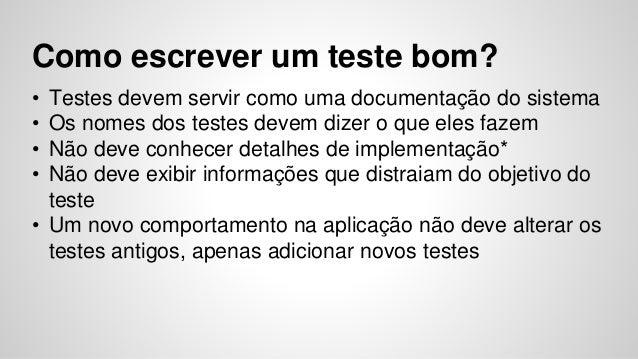 Como escrever um teste bom?  • Testes devem servir como uma documentação do sistema  • Os nomes dos testes devem dizer o q...