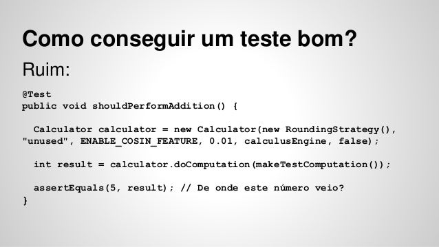 Como conseguir um teste bom?  Ruim:  @Test  public void shouldPerformAddition() {  Calculator calculator = new Calculator(...