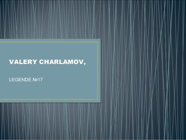 VALERY CHARLAMOV, LEGENDE №17