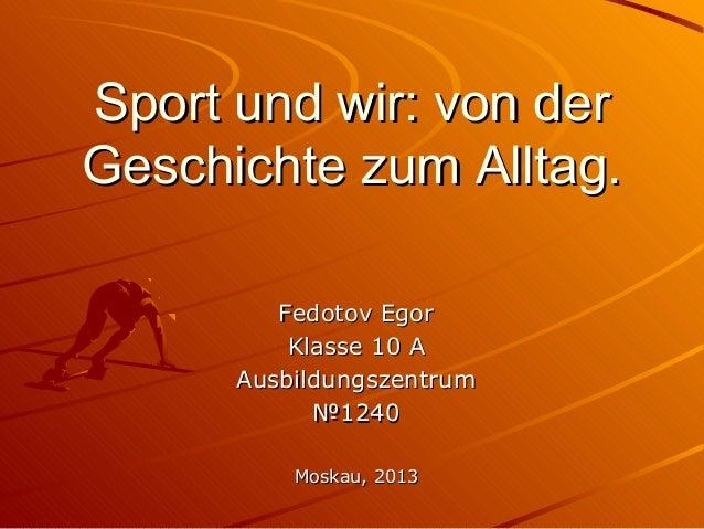 Sport und wir: von der Geschichte zum Alltag. Fedotov Egor Klasse 10 A Ausbildungszentrum №1240 Moskau, 2013