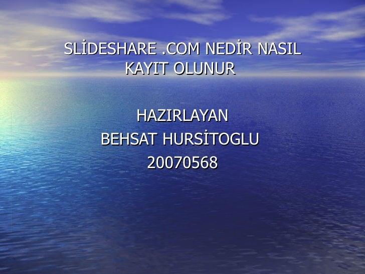 SLİDESHARE .COM NEDİR NASIL KAYIT OLUNUR  HAZIRLAYAN  BEHSAT HURSİTOGLU  20070568