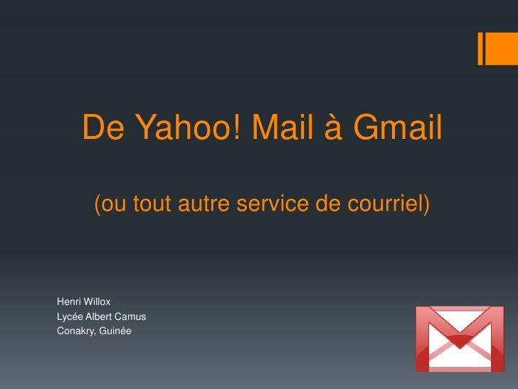 De Yahoo! Mail à Gmail(ou tout autre service de courriel)<br />Henri Willox<br />Lycée Albert Camus<br />Conakry, Guinée<b...