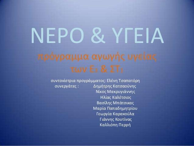 ΝΕΡΟ & ΤΓΕΙΑ πρόγραμμα αγωγήσ υγείασ των Ε3 & Σ1 ςυντονίςτρια προγράμματοσ: Ελζνη Σςαπατόρη ςυνεργάτεσ : Δημήτρησ Κατςαοφ...