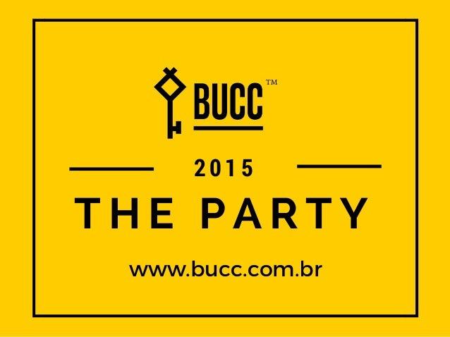 T H E P A R T Y www.bucc.com.br 2015