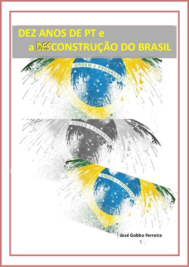 | José Gobbo Ferreira  DEZ ANOS DE PT e  a DEESSCONSTRUÇÃO DO BRASIL