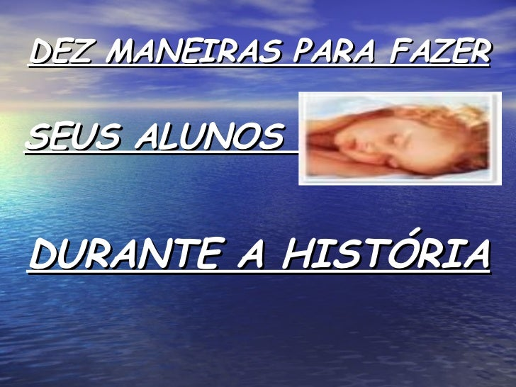 DEZ MANEIRAS PARA FAZER <ul><li>SEUS ALUNOS DORMIREM </li></ul><ul><li>DURANTE A HISTÓRIA </li></ul>
