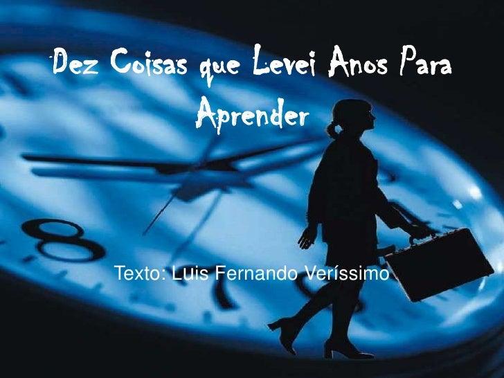 Dez Coisas que Levei Anos Para Aprender<br />Texto: Luis Fernando Veríssimo<br />