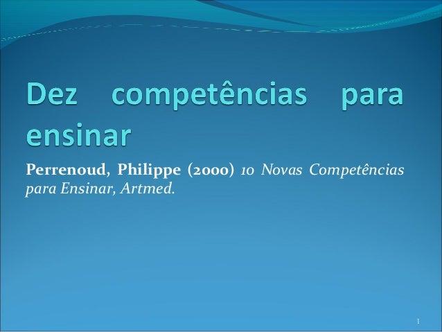Perrenoud, Philippe (2000) 10 Novas Competências para Ensinar, Artmed. 1