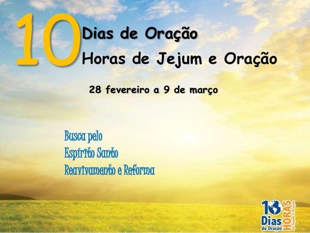 10   Dias de Oração     Horas de Jejum e Oração      28 fevereiro a 9 de março Busca pelo Espírito Santo Reavivamento e Re...