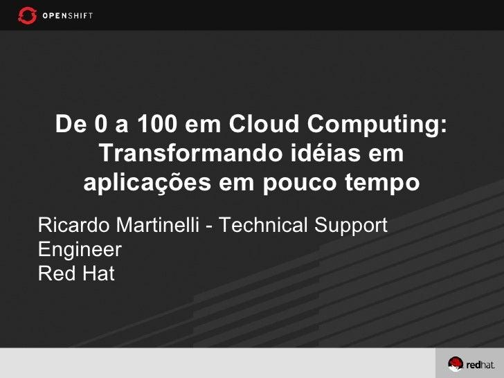 De 0 a 100 em Cloud Computing:    Transformando idéias em   aplicações em pouco tempoRicardo Martinelli - Technical Suppor...