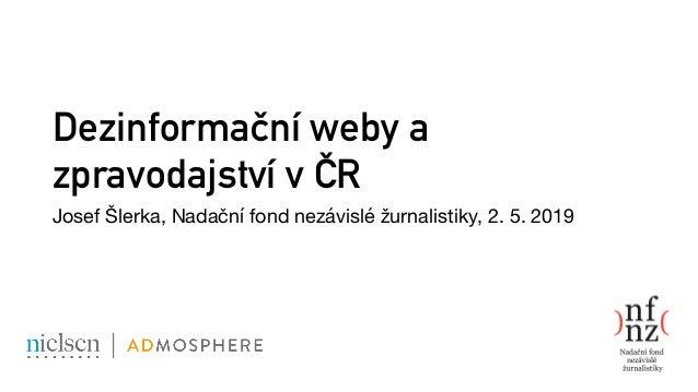 Dezinformační weby a zpravodajství v ČR Josef Šlerka, Nadační fond nezávislé žurnalistiky, 2. 5. 2019