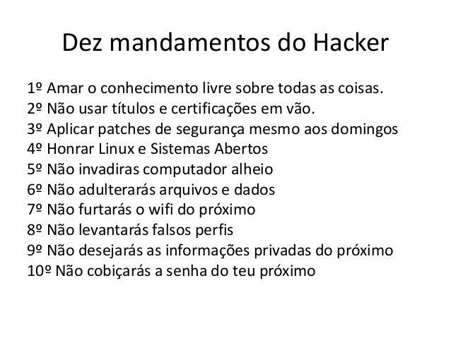 Dez mandamentos do Hacker 1º Amar o conhecimento livre sobre todas as coisas. 2º Não usar títulos e certificações em vão. ...