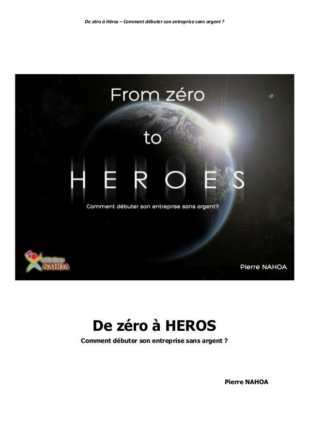 De zéro à Héros – Comment débuter son entreprise sans argent ? Copyright reserved Août 2013 Pierre NAHOA– 1 De zéro à HERO...