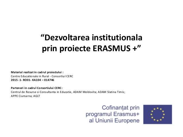 """""""Dezvoltarea institutionala prin proiecte ERASMUS +"""" Material realizat in cadrul proiectului : Centre Educationale in Rura..."""