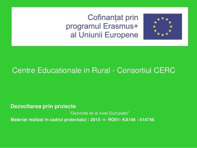 "Dezvoltarea prin proiecte ""Dezvolta-te la nivel European"" Material realizat in cadrul proiectului : 2015 -1- RO01- KA104 -..."