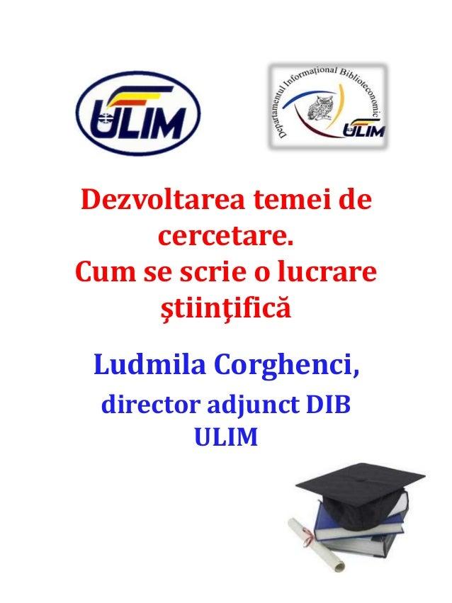 Dezvoltarea temei de cercetare. Cum se scrie o lucrare ştiinţifică Ludmila Corghenci, director adjunct DIB ULIM