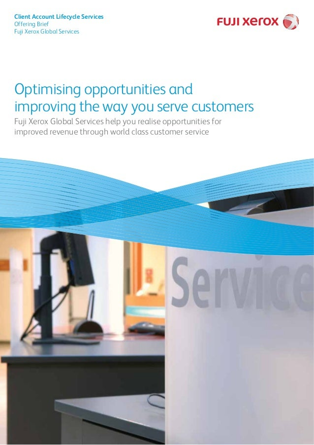 Optimising opportunities and improving the way you serve customers Fuji Xerox Global Services help you realise opportuniti...