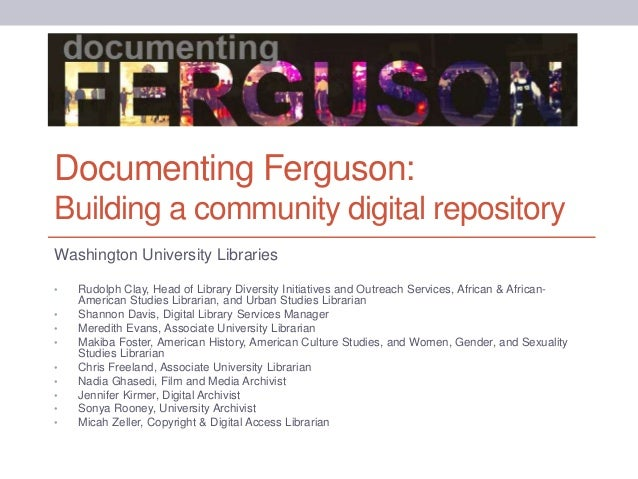Documenting Ferguson: Building a community digital repository Washington University Libraries • Rudolph Clay, Head of Libr...