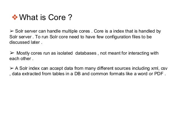 ❖What is Core ? ➢ Solr server can handle multiple cores . Core is a index that is handled by Solr server . To run Solr cor...