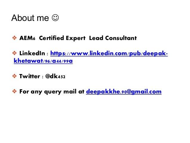 About me  ❖ AEM6 Certified Expert Lead Consultant ❖ LinkedIn : https://www.linkedin.com/pub/deepak- khetawat/96/a44/99a ❖...