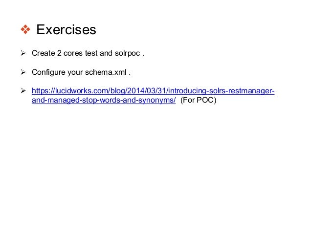 ❖ Exercises  Create 2 cores test and solrpoc .  Configure your schema.xml .  https://lucidworks.com/blog/2014/03/31/int...