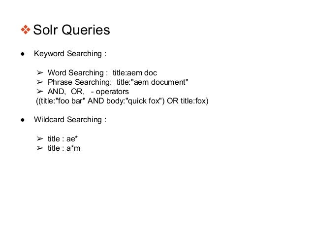 """❖Solr Queries ● Keyword Searching : ➢ Word Searching : title:aem doc ➢ Phrase Searching: title:""""aem document"""" ➢ AND, OR, -..."""