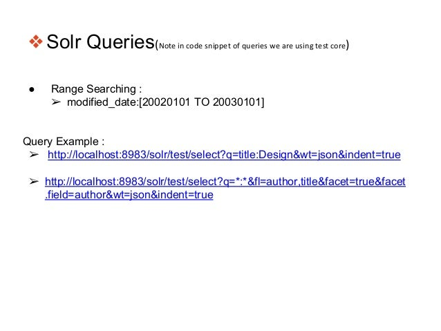 ❖Solr Queries(Note in code snippet of queries we are using test core) ● Range Searching : ➢ modified_date:[20020101 TO 200...