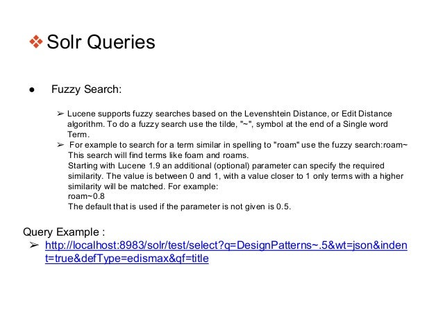 ❖Solr Queries ● Fuzzy Search: ➢ Lucene supports fuzzy searches based on the Levenshtein Distance, or Edit Distance algorit...