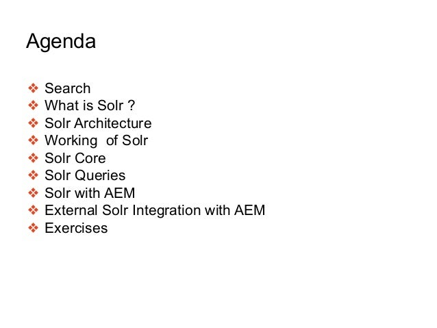 Agenda ❖ Search ❖ What is Solr ? ❖ Solr Architecture ❖ Working of Solr ❖ Solr Core ❖ Solr Queries ❖ Solr with AEM ❖ Extern...