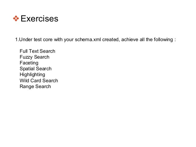 ❖Exercises 1.Under test core with your schema.xml created, achieve all the following : Full Text Search Fuzzy Search Facet...