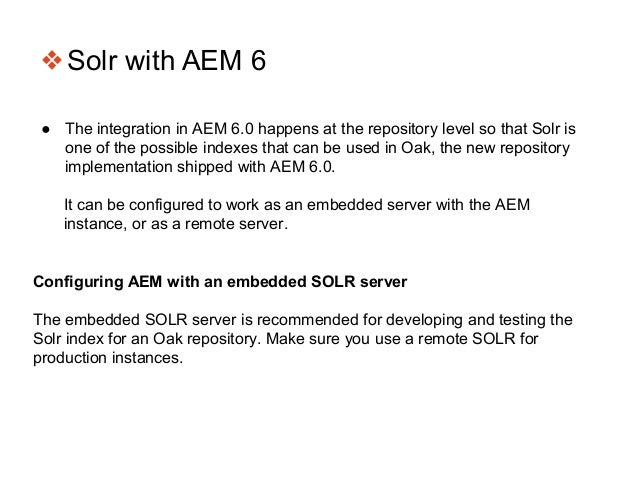 ❖Solr with AEM 6 ● The integration in AEM 6.0 happens at the repository level so that Solr is one of the possible indexes ...