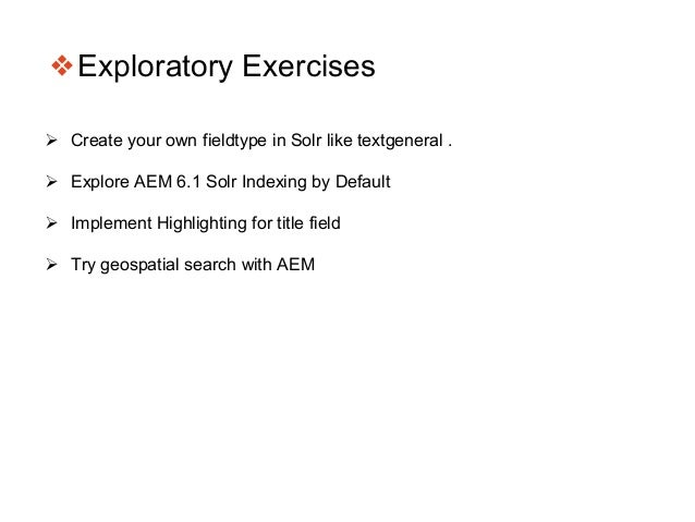 ❖Exploratory Exercises  Create your own fieldtype in Solr like textgeneral .  Explore AEM 6.1 Solr Indexing by Default ...