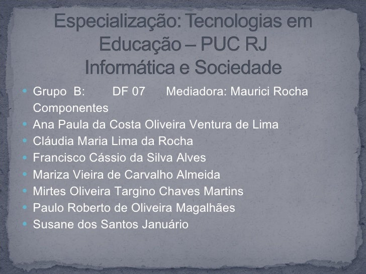<ul><li>Grupo  B:  DF 07  Mediadora: Maurici Rocha </li></ul><ul><li>Componentes </li></ul><ul><li>Ana Paula da Costa Oliv...