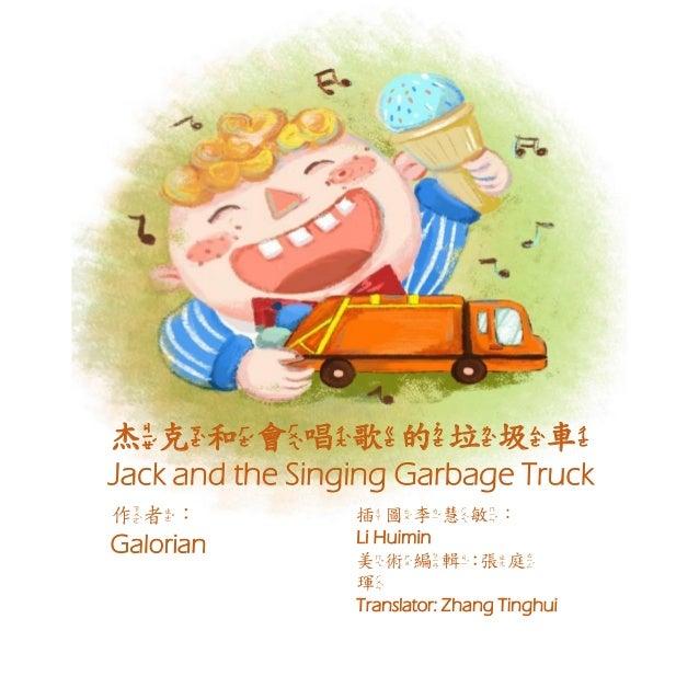 杰克和會唱歌的垃圾車 Jack and the Singing Garbage Truck 作者: Galorian 插圖李慧敏: Li Huimin 美術編輯:張庭 琿 Translator: Zhang Tinghui