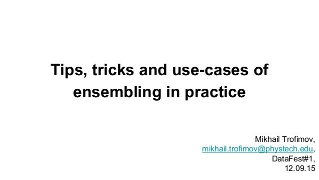 Tips, tricks and use-cases of ensembling in practice Mikhail Trofimov, mikhail.trofimov@phystech.edu, DataFest#1, 12.09.15