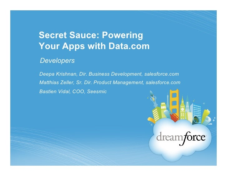 Secret Sauce: PoweringYour Apps with Data.comDevelopersDeepa Krishnan, Dir. Business Development, salesforce.comMatthias Z...