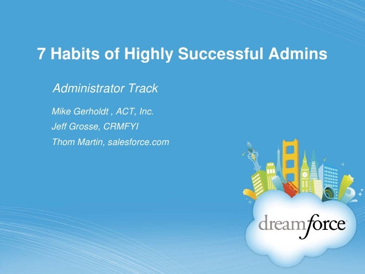 7 Habits of Highly Successful Admins Administrator Track Mike Gerholdt , ACT, Inc. Jeff Grosse, CRMFYI Thom Martin, salesf...