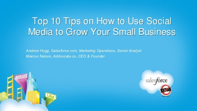 Top 10 Tips on How to Use Social Media to Grow Your Small BusinessAndrew Hogg, Salesforce.com, Marketing Operations, Senio...