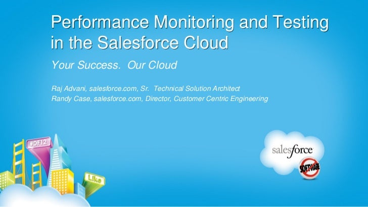 Performance Monitoring and Testingin the Salesforce CloudYour Success. Our CloudRaj Advani, salesforce.com, Sr. Technical ...
