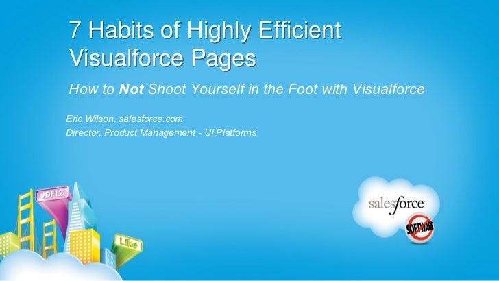 7 Habits of Highly EfficientVisualforce PagesHow to Not Shoot Yourself in the Foot with VisualforceEric Wilson, salesforce...