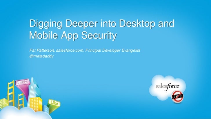 Digging Deeper into Desktop andMobile App SecurityPat Patterson, salesforce.com, Principal Developer Evangelist@metadaddy