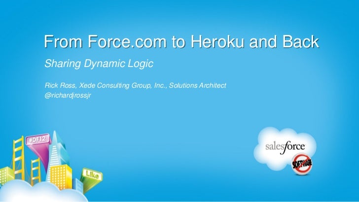 From Force.com to Heroku and BackSharing Dynamic LogicRick Ross, Xede Consulting Group, Inc., Solutions Architect@richardj...