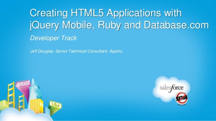 Creating HTML5 Applications withjQuery Mobile, Ruby and Database.comDeveloper TrackJeff Douglas, Senior Technical Consulta...